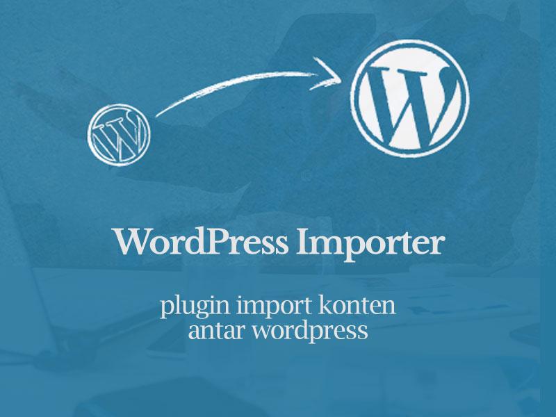 Wordpress Importer, Mudahkan Pindah Konten Antar Wordpress